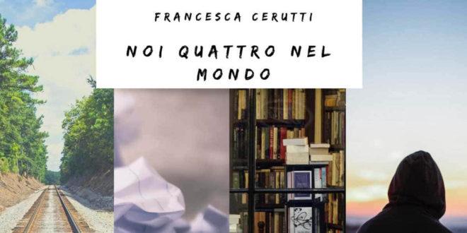 Noi quattro nel mondo: un sogno di Francesca Cerutti divenuto romanzo